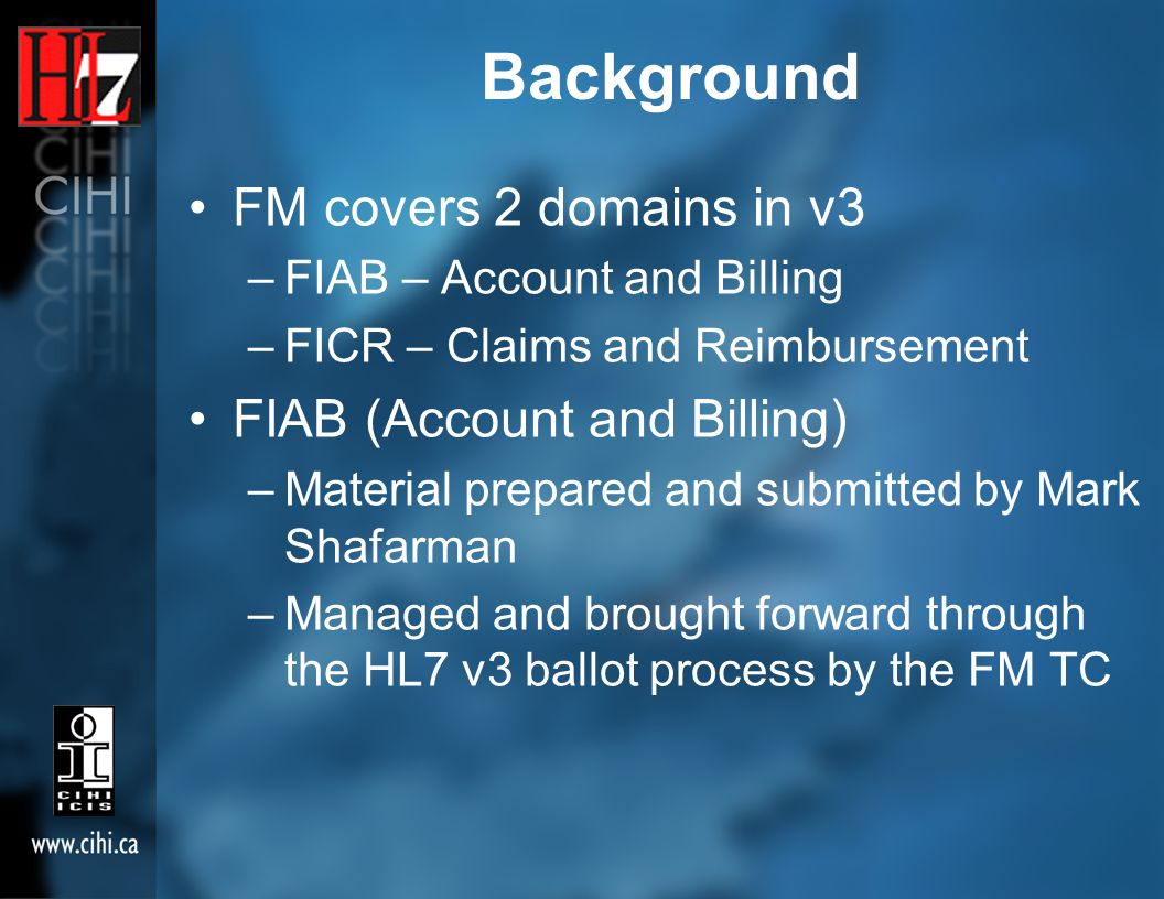 Background FM covers 2 domains in v3 –FIAB – Account and Billing –FICR – Claims and Reimbursement FIAB (Account and Billing) –Material prepared and submitted by Mark Shafarman –Managed and brought forward through the HL7 v3 ballot process by the FM TC