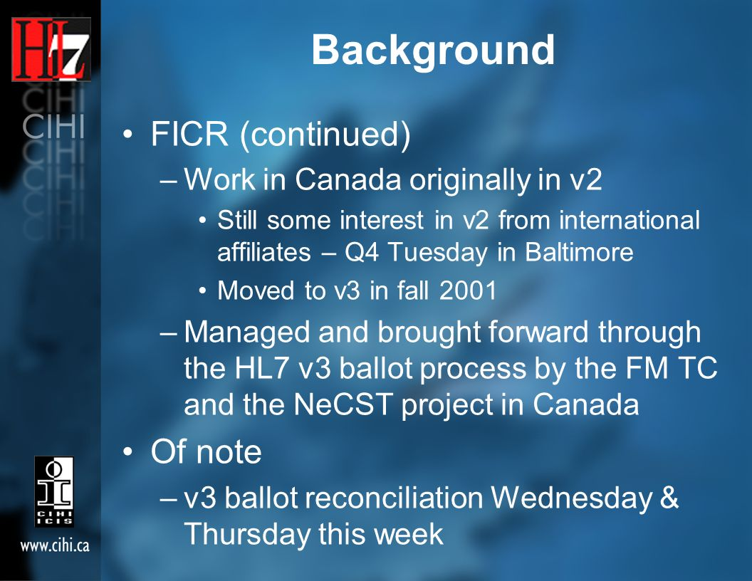 Background FICR (continued) –Work in Canada originally in v2 Still some interest in v2 from international affiliates – Q4 Tuesday in Baltimore Moved to v3 in fall 2001 –Managed and brought forward through the HL7 v3 ballot process by the FM TC and the NeCST project in Canada Of note –v3 ballot reconciliation Wednesday & Thursday this week