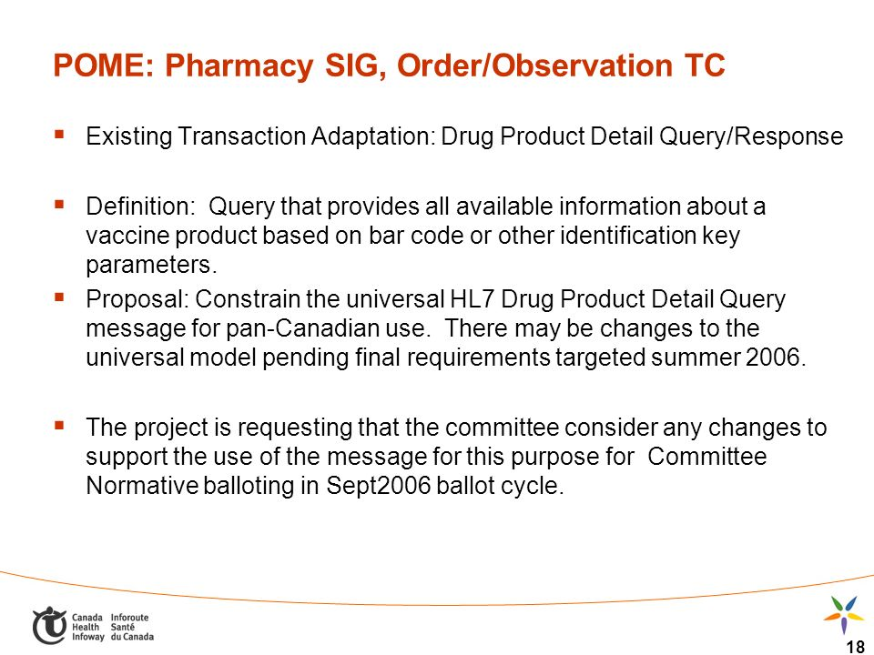 18 POME: Pharmacy SIG, Order/Observation TC Existing Transaction Adaptation: Drug Product Detail Query/Response Definition: Query that provides all available information about a vaccine product based on bar code or other identification key parameters.