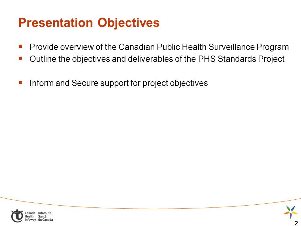 2 Presentation Objectives Provide overview of the Canadian Public Health Surveillance Program Outline the objectives and deliverables of the PHS Standards Project Inform and Secure support for project objectives
