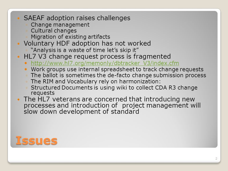 Issues SAEAF adoption raises challenges Change management Cultural changes Migration of existing artifacts Voluntary HDF adoption has not worked Analysis is a waste of time lets skip it HL7 V3 change request process is fragmented http://www.hl7.org/memonly/dbtracker_V3/index.cfm Work groups use internal spreadsheet to track change requests The ballot is sometimes the de-facto change submission process The RIM and Vocabulary rely on harmonization: Structured Documents is using wiki to collect CDA R3 change requests The HL7 veterans are concerned that introducing new processes and introduction of project management will slow down development of standard 2