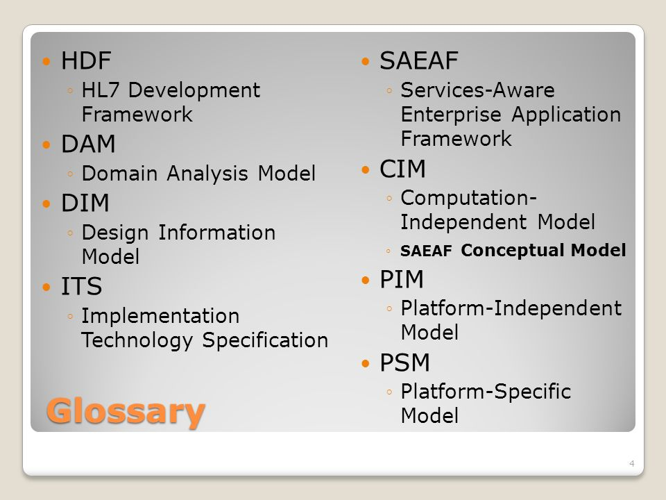 Glossary HDF HL7 Development Framework DAM Domain Analysis Model DIM Design Information Model ITS Implementation Technology Specification SAEAF Services-Aware Enterprise Application Framework CIM Computation- Independent Model SAEAF Conceptual Model PIM Platform-Independent Model PSM Platform-Specific Model 4