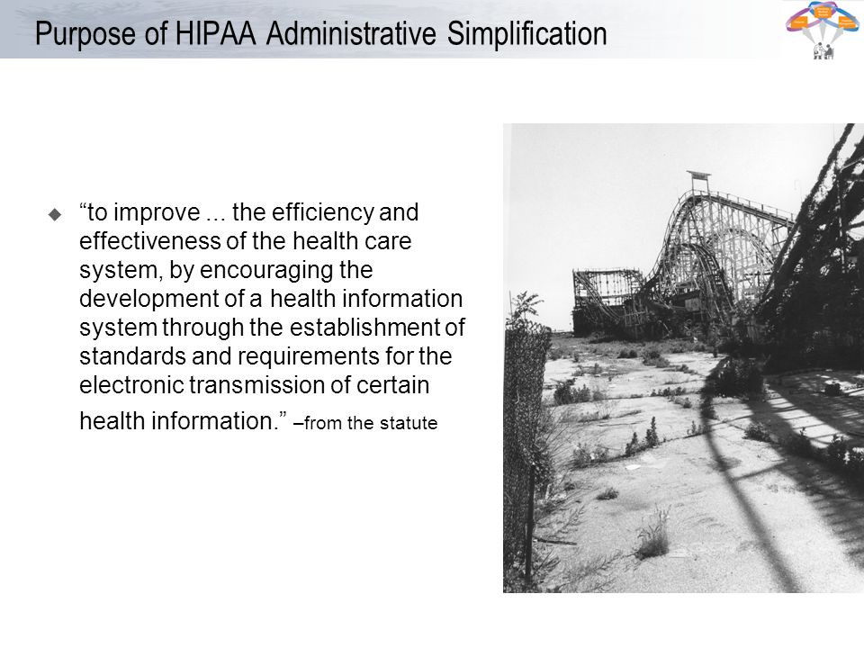 Purpose of HIPAA Administrative Simplification to improve... the efficiency and effectiveness of the health care system, by encouraging the developmen