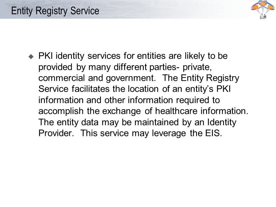 Entity Registry Service PKI identity services for entities are likely to be provided by many different parties- private, commercial and government. Th
