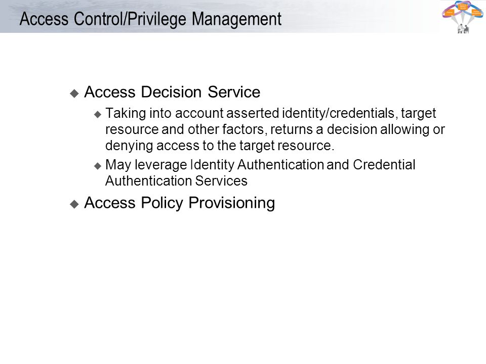 Access Control/Privilege Management u Access Decision Service Taking into account asserted identity/credentials, target resource and other factors, re