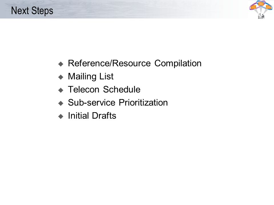 Next Steps Reference/Resource Compilation Mailing List Telecon Schedule Sub-service Prioritization Initial Drafts
