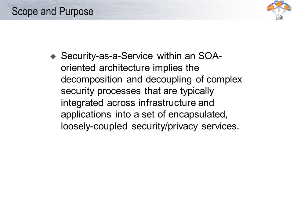 Scope and Purpose Security-as-a-Service within an SOA- oriented architecture implies the decomposition and decoupling of complex security processes th