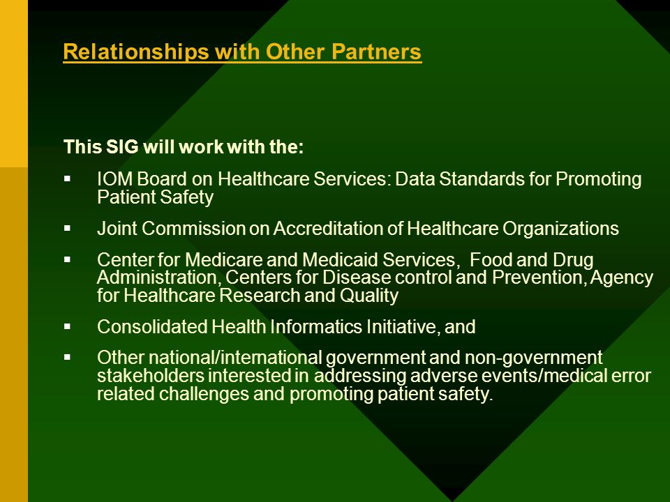 Relationships with Other Partners This SIG will work with the: IOM Board on Healthcare Services: Data Standards for Promoting Patient Safety Joint Commission on Accreditation of Healthcare Organizations Center for Medicare and Medicaid Services, Food and Drug Administration, Centers for Disease control and Prevention, Agency for Healthcare Research and Quality Consolidated Health Informatics Initiative, and Other national/international government and non-government stakeholders interested in addressing adverse events/medical error related challenges and promoting patient safety.