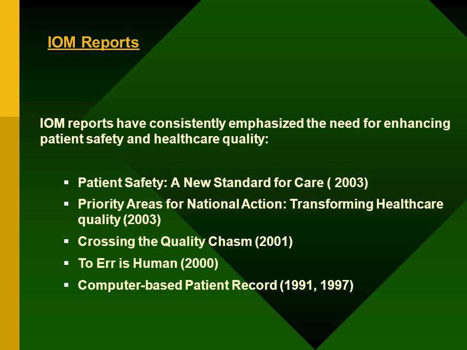 IOM Reports IOM reports have consistently emphasized the need for enhancing patient safety and healthcare quality: Patient Safety: A New Standard for Care ( 2003) Priority Areas for National Action: Transforming Healthcare quality (2003) Crossing the Quality Chasm (2001) To Err is Human (2000) Computer-based Patient Record (1991, 1997)