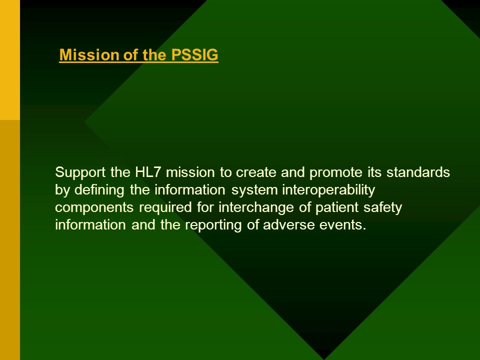 Mission of the PSSIG Support the HL7 mission to create and promote its standards by defining the information system interoperability components required for interchange of patient safety information and the reporting of adverse events.