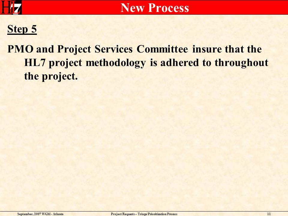 September, 2007 WGM - AtlantaProject Requests – Triage/Prioritization Process11 New Process Step 5 PMO and Project Services Committee insure that the