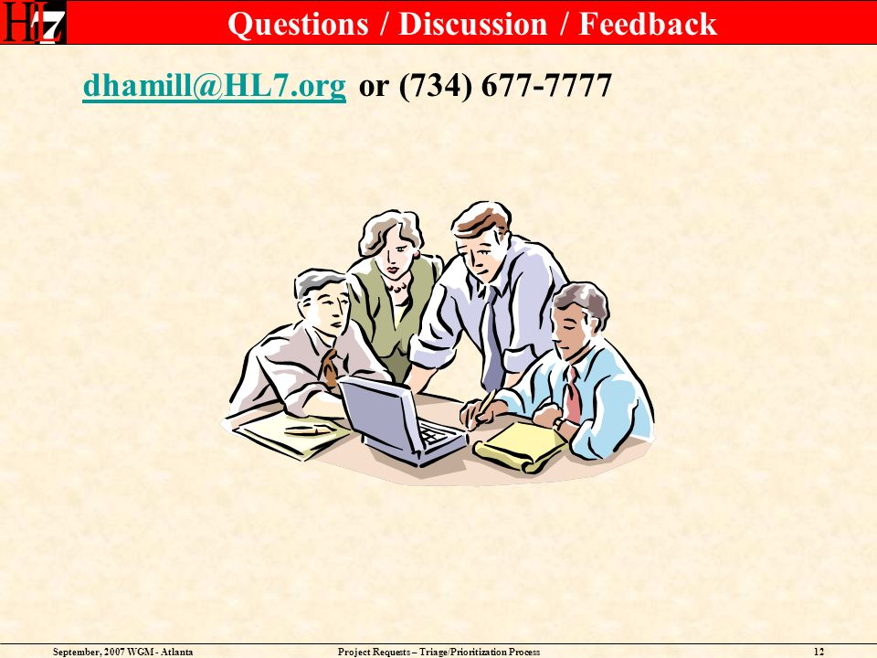 September, 2007 WGM - AtlantaProject Requests – Triage/Prioritization Process12 Questions / Discussion / Feedback dhamill@HL7.orgdhamill@HL7.org or (7
