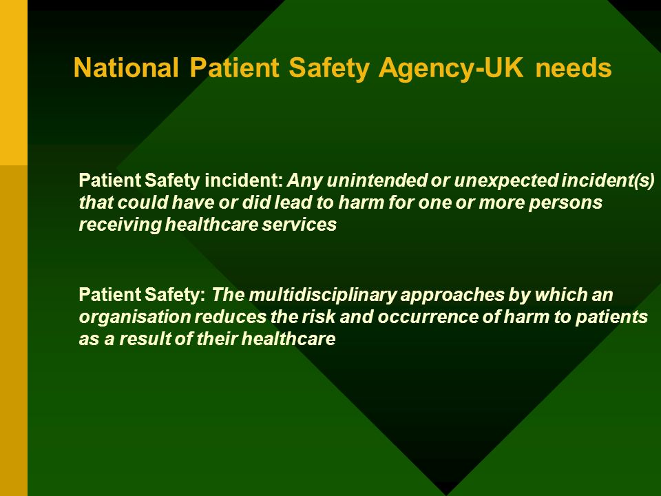 National Patient Safety Agency-UK needs Patient Safety incident: Any unintended or unexpected incident(s) that could have or did lead to harm for one