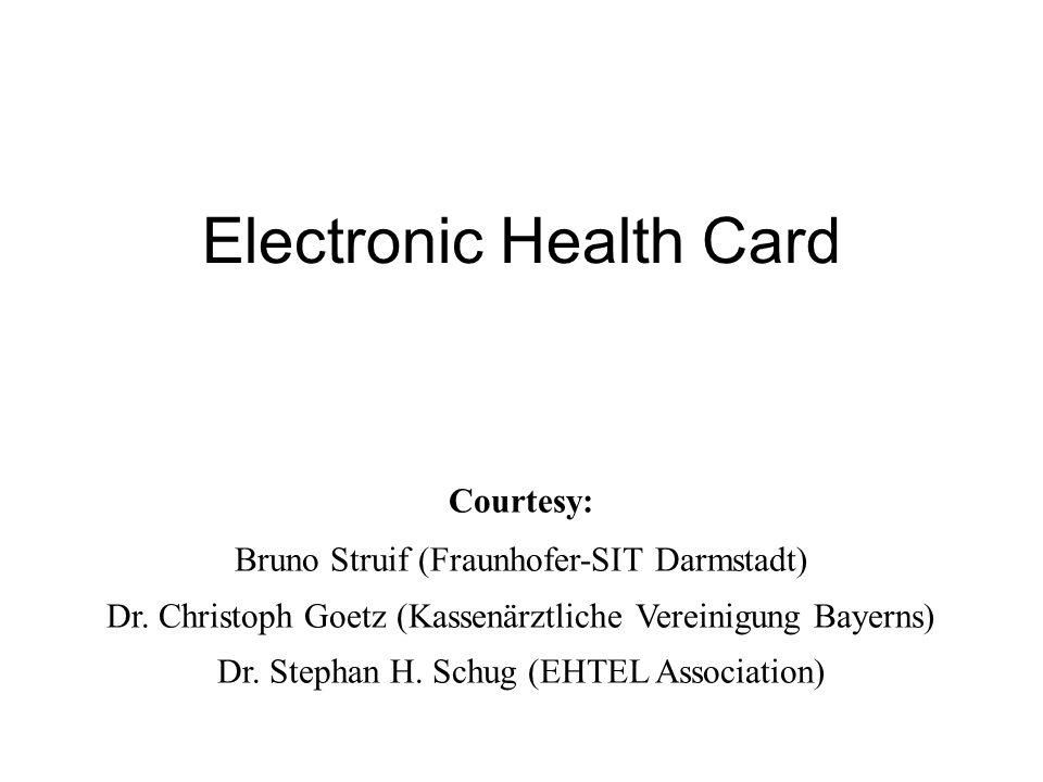 Electronic Health Card Courtesy: Bruno Struif (Fraunhofer-SIT Darmstadt) Dr. Christoph Goetz (Kassenärztliche Vereinigung Bayerns) Dr. Stephan H. Schu