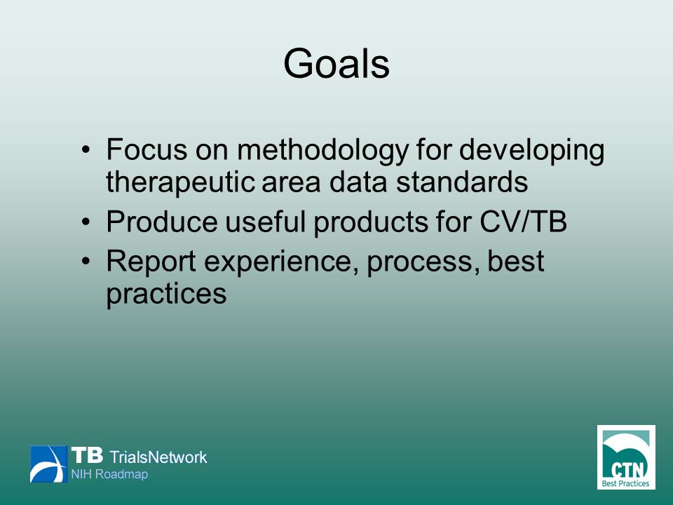 Goals Focus on methodology for developing therapeutic area data standards Produce useful products for CV/TB Report experience, process, best practices