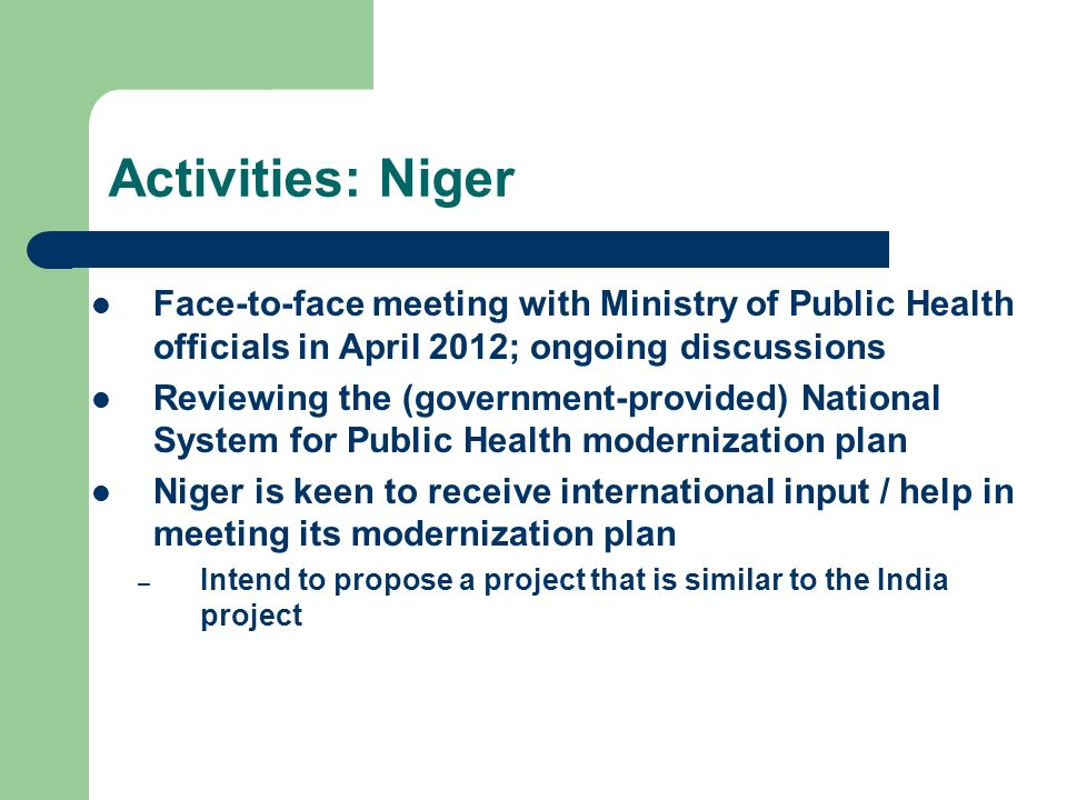 Activities: Niger Face-to-face meeting with Ministry of Public Health officials in April 2012; ongoing discussions Reviewing the (government-provided) National System for Public Health modernization plan Niger is keen to receive international input / help in meeting its modernization plan – Intend to propose a project that is similar to the India project