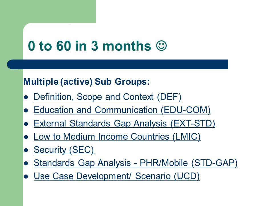 0 to 60 in 3 months Multiple (active) Sub Groups: Definition, Scope and Context (DEF) Education and Communication (EDU-COM) External Standards Gap Analysis (EXT-STD) Low to Medium Income Countries (LMIC) Security (SEC) Standards Gap Analysis - PHR/Mobile (STD-GAP) Use Case Development/ Scenario (UCD)