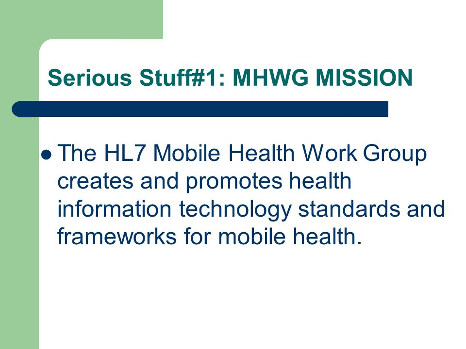 Serious Stuff#1: MHWG MISSION The HL7 Mobile Health Work Group creates and promotes health information technology standards and frameworks for mobile health.