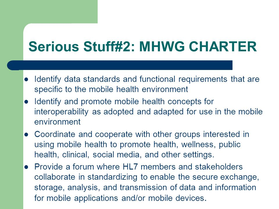 Serious Stuff#2: MHWG CHARTER Identify data standards and functional requirements that are specific to the mobile health environment Identify and promote mobile health concepts for interoperability as adopted and adapted for use in the mobile environment Coordinate and cooperate with other groups interested in using mobile health to promote health, wellness, public health, clinical, social media, and other settings.