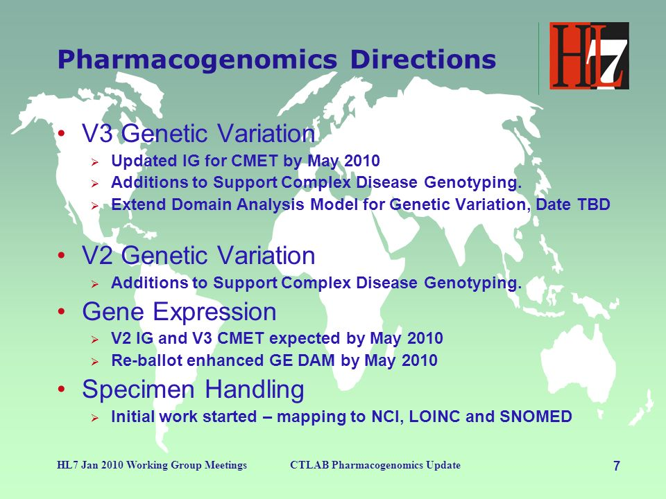 7 HL7 Jan 2010 Working Group MeetingsCTLAB Pharmacogenomics Update Pharmacogenomics Directions V3 Genetic Variation Updated IG for CMET by May 2010 Ad