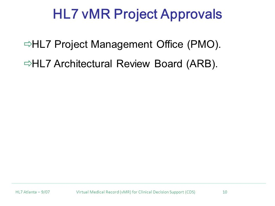 HL7 vMR Project Approvals HL7 Atlanta – 9/07 Virtual Medical Record (vMR) for Clinical Decision Support (CDS) 10 HL7 Project Management Office (PMO).