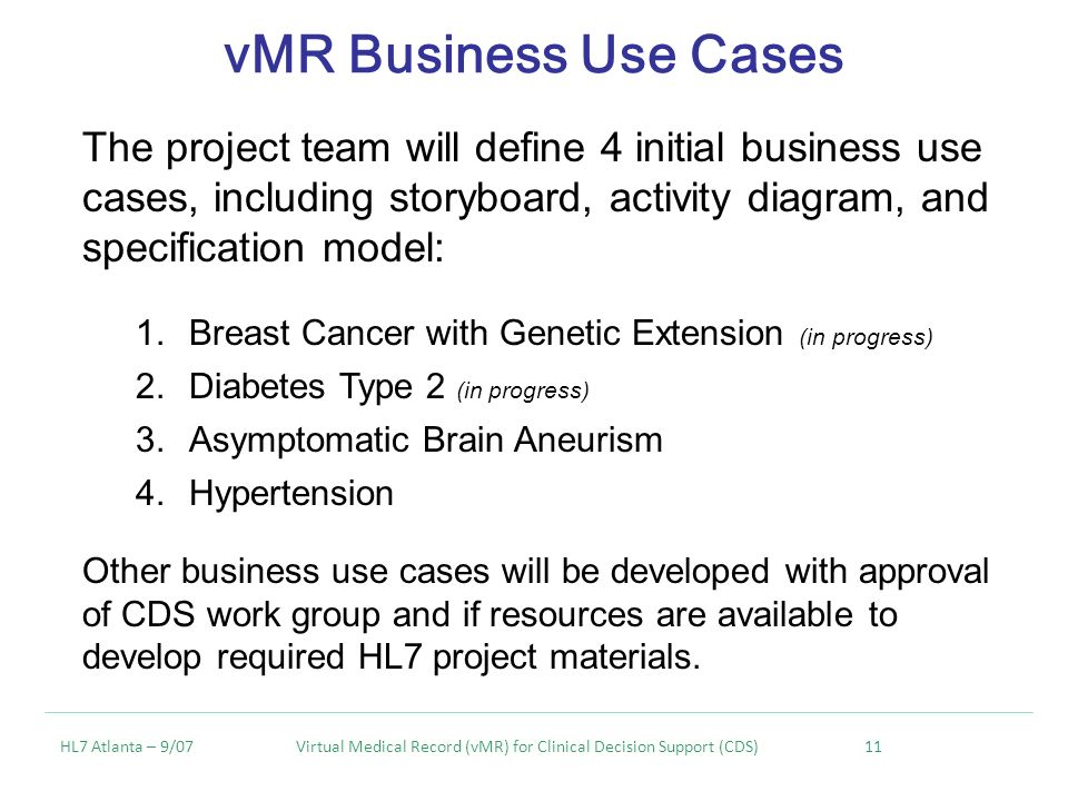 vMR Business Use Cases HL7 Atlanta – 9/07 Virtual Medical Record (vMR) for Clinical Decision Support (CDS) 11 The project team will define 4 initial business use cases, including storyboard, activity diagram, and specification model: 1.Breast Cancer with Genetic Extension (in progress) 2.Diabetes Type 2 (in progress) 3.Asymptomatic Brain Aneurism 4.Hypertension Other business use cases will be developed with approval of CDS work group and if resources are available to develop required HL7 project materials.