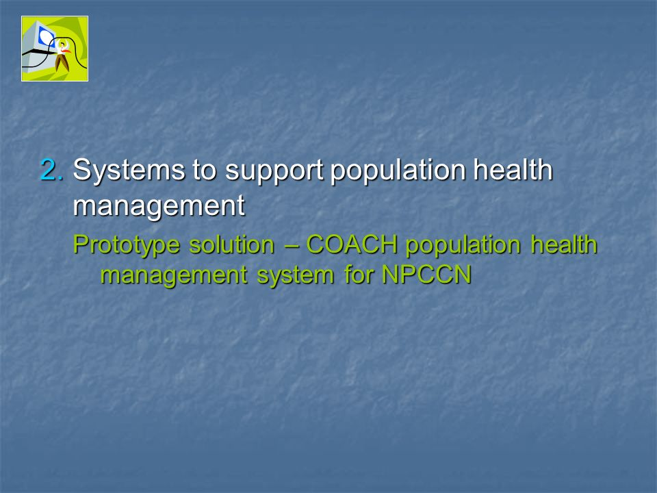 2.Systems to support population health management Prototype solution – COACH population health management system for NPCCN