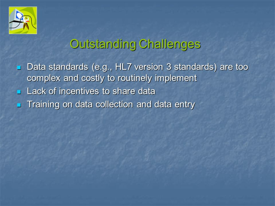 Outstanding Challenges Data standards (e.g., HL7 version 3 standards) are too complex and costly to routinely implement Data standards (e.g., HL7 version 3 standards) are too complex and costly to routinely implement Lack of incentives to share data Lack of incentives to share data Training on data collection and data entry Training on data collection and data entry
