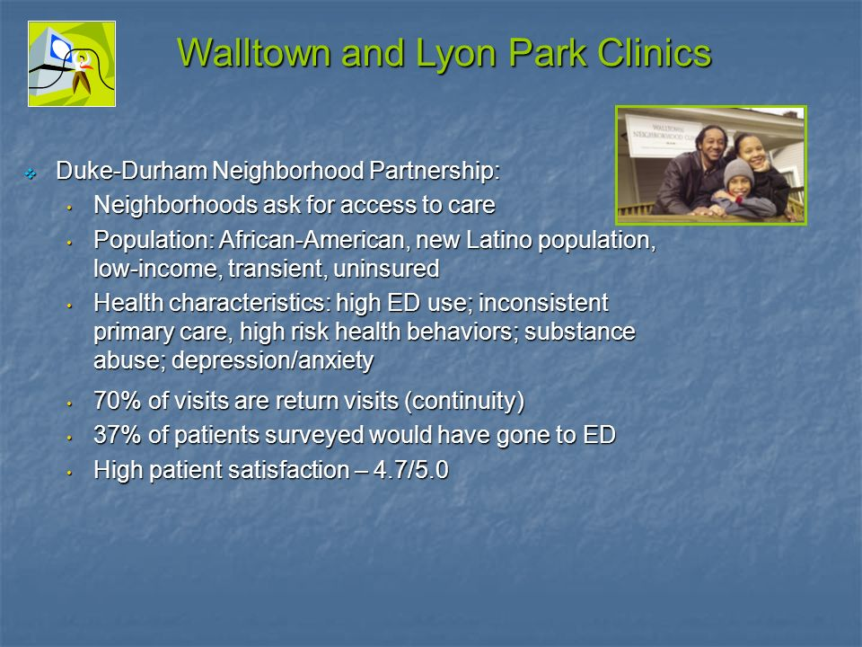 Walltown and Lyon Park Clinics Duke-Durham Neighborhood Partnership: Duke-Durham Neighborhood Partnership: Neighborhoods ask for access to care Neighborhoods ask for access to care Population: African-American, new Latino population, low-income, transient, uninsured Population: African-American, new Latino population, low-income, transient, uninsured Health characteristics: high ED use; inconsistent primary care, high risk health behaviors; substance abuse; depression/anxiety Health characteristics: high ED use; inconsistent primary care, high risk health behaviors; substance abuse; depression/anxiety 70% of visits are return visits (continuity) 70% of visits are return visits (continuity) 37% of patients surveyed would have gone to ED 37% of patients surveyed would have gone to ED High patient satisfaction – 4.7/5.0 High patient satisfaction – 4.7/5.0