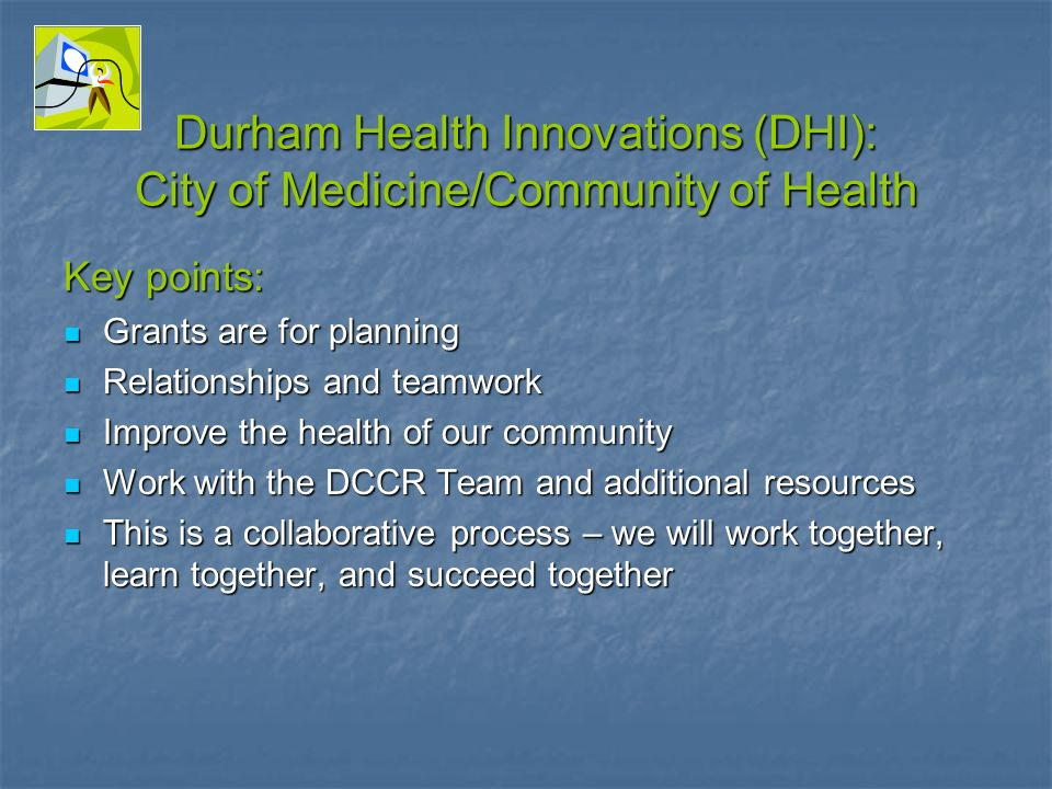 Durham Health Innovations (DHI): City of Medicine/Community of Health Key points: Grants are for planning Grants are for planning Relationships and teamwork Relationships and teamwork Improve the health of our community Improve the health of our community Work with the DCCR Team and additional resources Work with the DCCR Team and additional resources This is a collaborative process – we will work together, learn together, and succeed together This is a collaborative process – we will work together, learn together, and succeed together