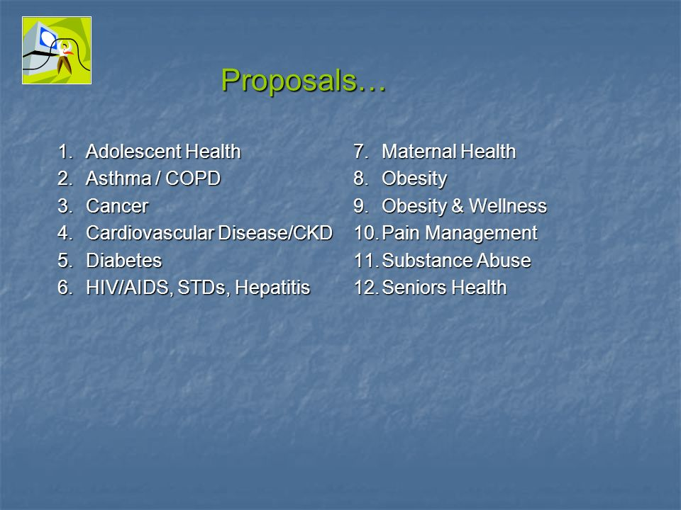 Proposals… 1.Adolescent Health 2.Asthma / COPD 3.Cancer 4.Cardiovascular Disease/CKD 5.Diabetes 6.HIV/AIDS, STDs, Hepatitis 7.Maternal Health 8.Obesity 9.Obesity & Wellness 10.Pain Management 11.Substance Abuse 12.Seniors Health