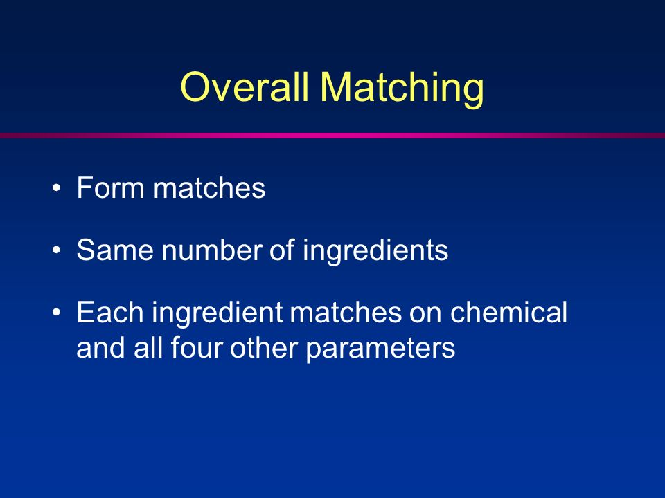 Overall Matching Form matches Same number of ingredients Each ingredient matches on chemical and all four other parameters