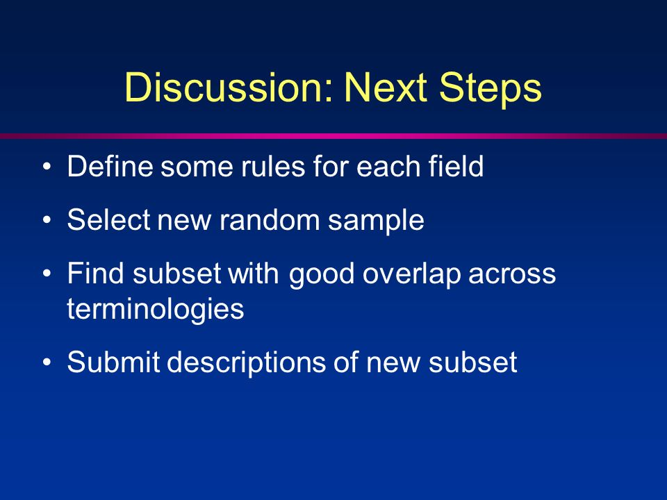 Discussion: Next Steps Define some rules for each field Select new random sample Find subset with good overlap across terminologies Submit descriptions of new subset