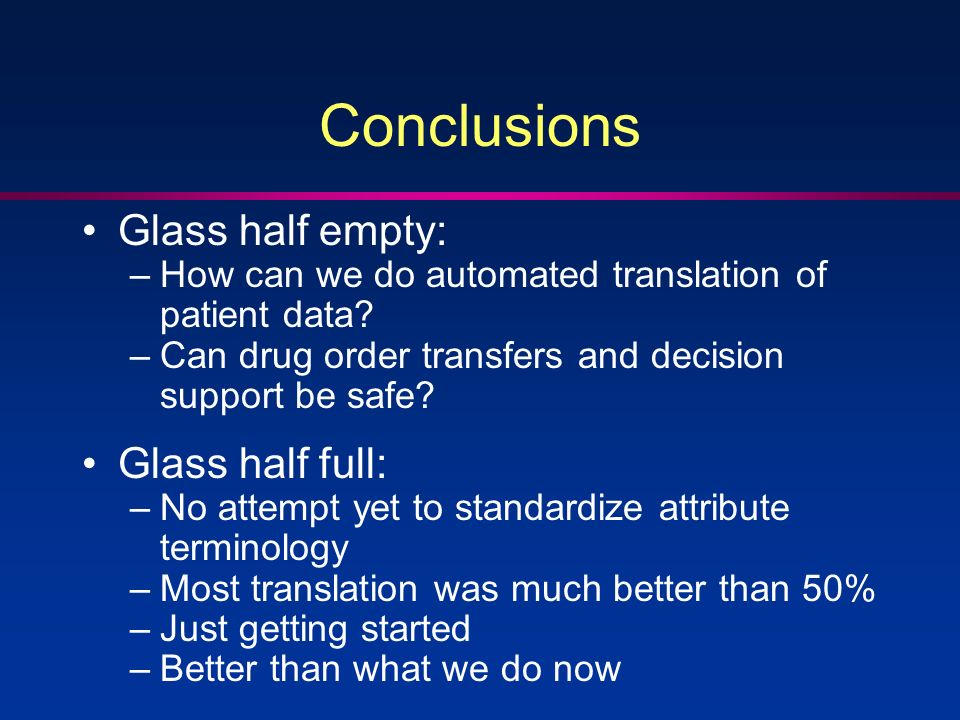 Conclusions Glass half empty: –How can we do automated translation of patient data.