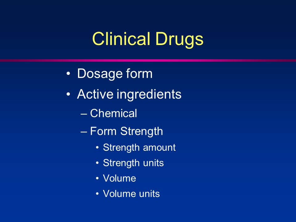 Clinical Drugs Dosage form Active ingredients –Chemical –Form Strength Strength amount Strength units Volume Volume units