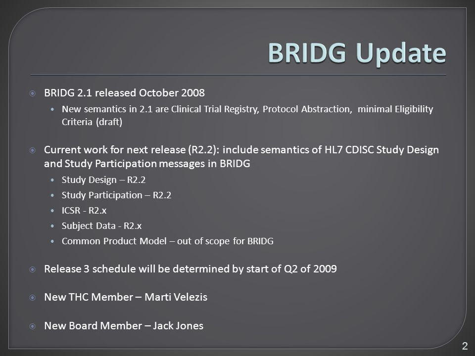 BRIDG 2.1 released October 2008 New semantics in 2.1 are Clinical Trial Registry, Protocol Abstraction, minimal Eligibility Criteria (draft) Current work for next release (R2.2): include semantics of HL7 CDISC Study Design and Study Participation messages in BRIDG Study Design – R2.2 Study Participation – R2.2 ICSR - R2.x Subject Data - R2.x Common Product Model – out of scope for BRIDG Release 3 schedule will be determined by start of Q2 of 2009 New THC Member – Marti Velezis New Board Member – Jack Jones 2