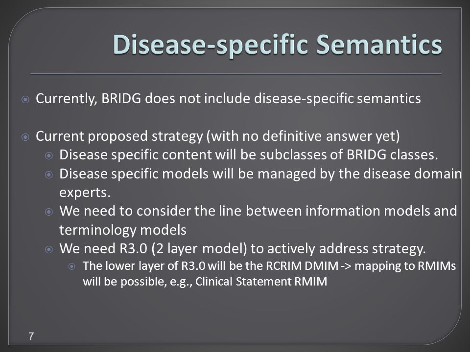 7 Currently, BRIDG does not include disease-specific semantics Current proposed strategy (with no definitive answer yet) Disease specific content will be subclasses of BRIDG classes.