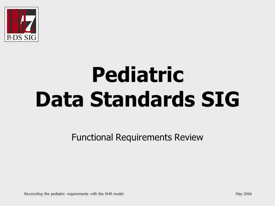 Reconciling the pediatric requirements with the EHR model May 2006 Pediatric Data Standards SIG Functional Requirements Review