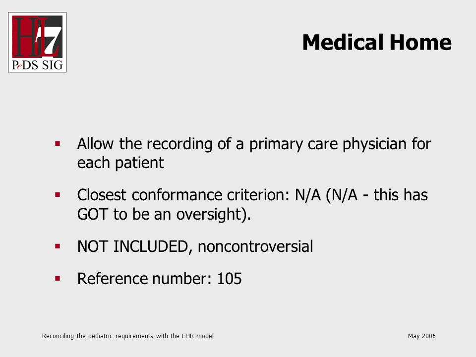 Reconciling the pediatric requirements with the EHR model May 2006 Allow the recording of a primary care physician for each patient Closest conformanc