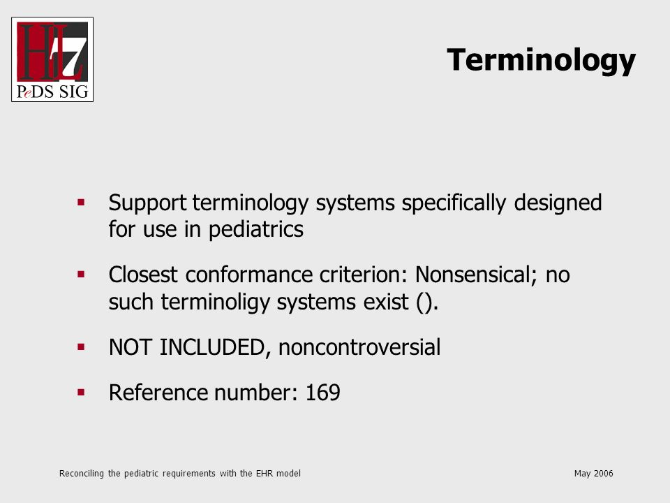 Reconciling the pediatric requirements with the EHR model May 2006 Support terminology systems specifically designed for use in pediatrics Closest con