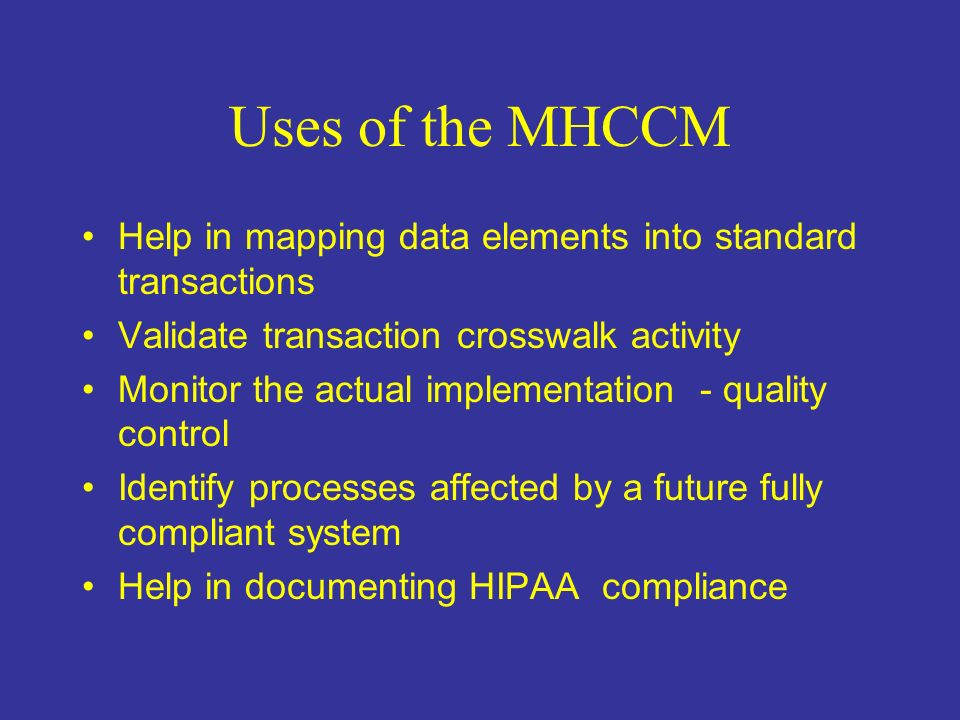 Uses of the MHCCM Help in mapping data elements into standard transactions Validate transaction crosswalk activity Monitor the actual implementation - quality control Identify processes affected by a future fully compliant system Help in documenting HIPAA compliance