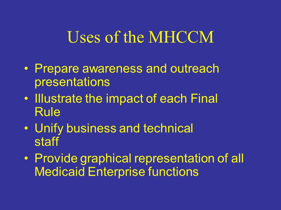 Uses of the MHCCM Provide an organized, documented collection of all Medicaid Enterprise business functions and processes Help to develop –Strategic plan –Project plan –Implementation plan –Gap Analysis