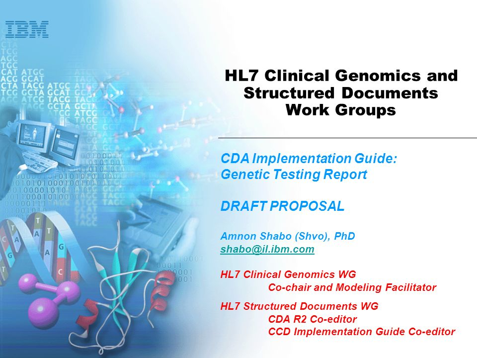 HL7 Clinical Genomics and Structured Documents Work Groups CDA Implementation Guide: Genetic Testing Report DRAFT PROPOSAL Amnon Shabo (Shvo), PhD shabo@il.ibm.com HL7 Clinical Genomics WG Co-chair and Modeling Facilitator HL7 Structured Documents WG CDA R2 Co-editor CCD Implementation Guide Co-editor
