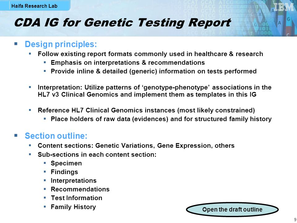 Haifa Research Lab 9 CDA IG for Genetic Testing Report Design principles: Follow existing report formats commonly used in healthcare & research Emphasis on interpretations & recommendations Provide inline & detailed (generic) information on tests performed Interpretation: Utilize patterns of genotype-phenotype associations in the HL7 v3 Clinical Genomics and implement them as templates in this IG Reference HL7 Clinical Genomics instances (most likely constrained) Place holders of raw data (evidences) and for structured family history Section outline: Content sections: Genetic Variations, Gene Expression, others Sub-sections in each content section: Specimen Findings Interpretations Recommendations Test Information Family History Open the draft outline