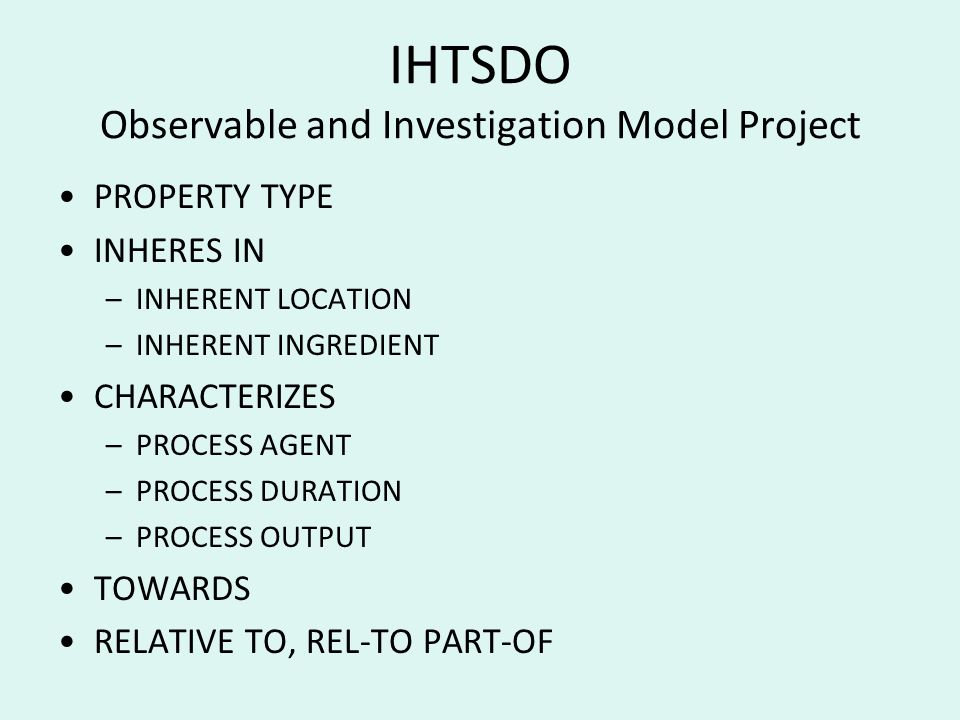 IHTSDO Observable and Investigation Model Project PROPERTY TYPE INHERES IN –INHERENT LOCATION –INHERENT INGREDIENT CHARACTERIZES –PROCESS AGENT –PROCESS DURATION –PROCESS OUTPUT TOWARDS RELATIVE TO, REL-TO PART-OF