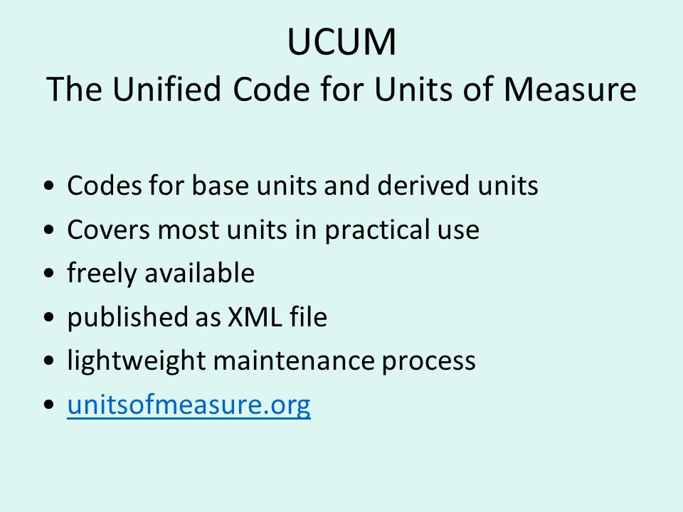 UCUM The Unified Code for Units of Measure Codes for base units and derived units Covers most units in practical use freely available published as XML file lightweight maintenance process unitsofmeasure.org