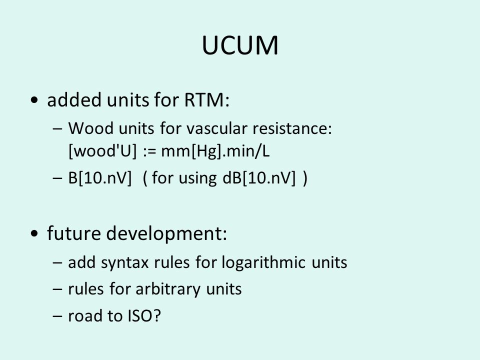 UCUM added units for RTM: –Wood units for vascular resistance: [wood U] := mm[Hg].min/L –B[10.nV] ( for using dB[10.nV] ) future development: –add syntax rules for logarithmic units –rules for arbitrary units –road to ISO