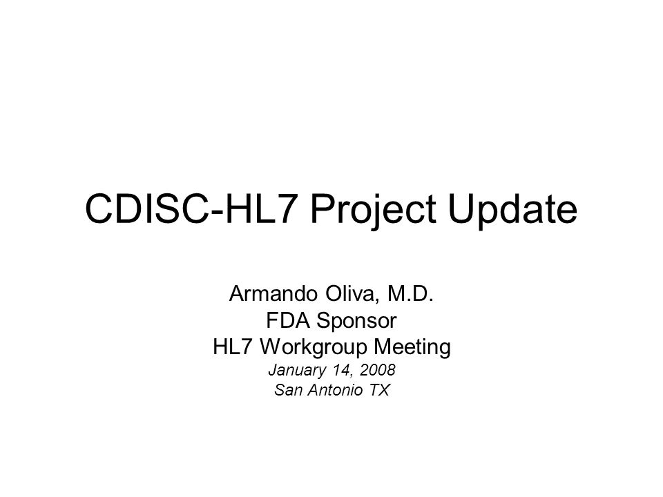 CDISC-HL7 Project Update Armando Oliva, M.D. FDA Sponsor HL7 Workgroup Meeting January 14, 2008 San Antonio TX