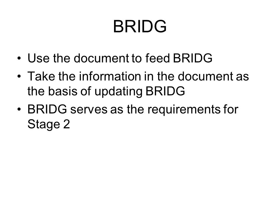 BRIDG Use the document to feed BRIDG Take the information in the document as the basis of updating BRIDG BRIDG serves as the requirements for Stage 2