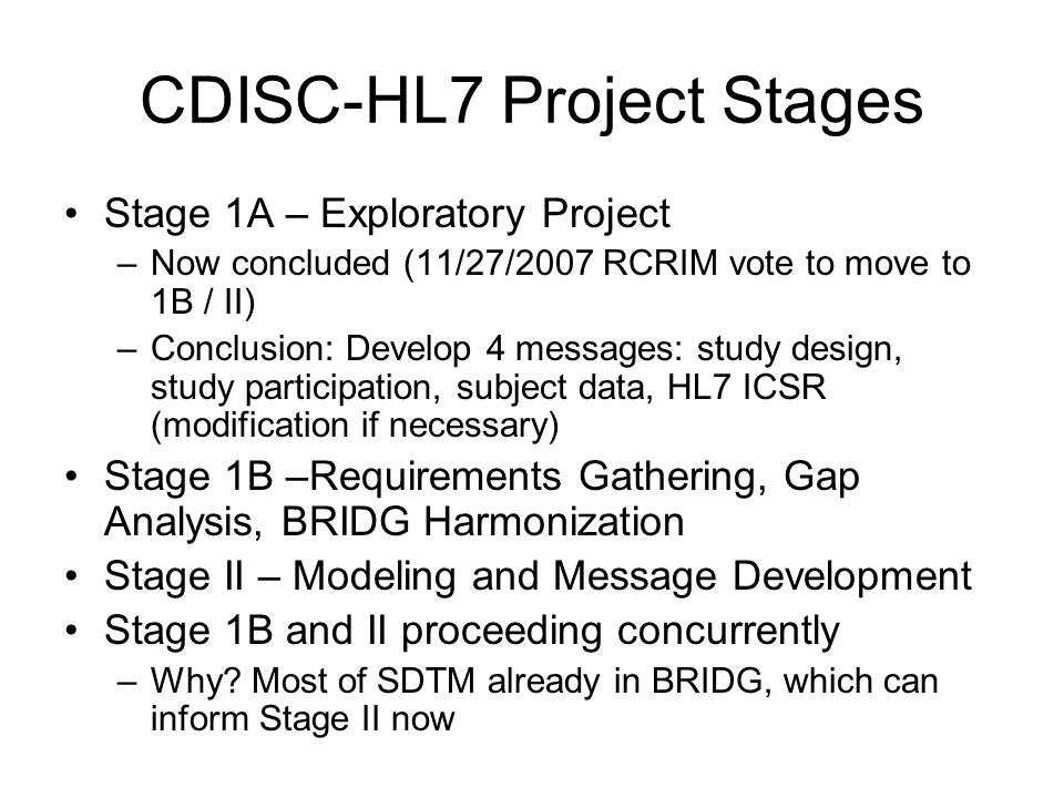 CDISC-HL7 Project-- Information Flow RCRIM TC / Orders and Observation TC, Patient Safety SIG, other HL7 and non-HL7 groups CDISC – HL7 Project Team CDISC Sub-Team (Stage I-B) Requirements Gathering GAP Analysis BRIDG Harmonization Storyboards CDISC Content Facilitators: Dave Iberson-Hurst (CDISC) Jay Levine (FDA) HL7 Development (Stage II) Modeling Message Development HL7 Facilitator: Jason Rock (Global Submit) Facilitator: Erik Henrikson, FDA